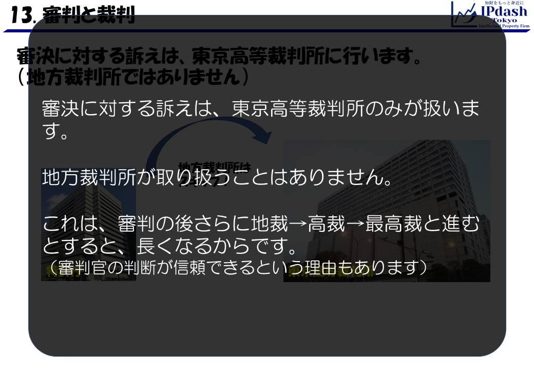審決に対する訴えは、東京高等裁判所のみが扱います。地方裁判所が取り扱うことはありません。これは、審判の後さらに地裁、高裁、最高裁と進むと長くなるからです。審判官の判断が信頼できるという理由もあります。