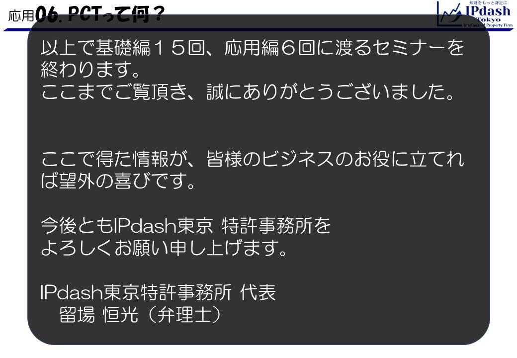 以上で基礎編15回、応用編6回に渡るセミナーを終わります。ここまでご覧頂き、誠にありがとうございました。ここで得た情報が、皆様のビジネスのお役に立てれば望外の喜びです。今後ともIPdash東京 特許事務所をよろしくお願い申し上げます。IPdash東京特許事務所 代表 留場 恒光(弁理士)